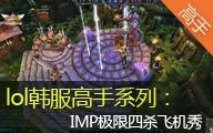 lol韩服高手系列:IMP极限四杀飞机秀