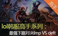 lol韩服高手系列:最强下路对决Imp VS deft