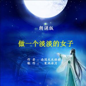 朗诵《做一个淡淡的女子》原唱是制作:寒池冰月,由朗读者雨中燕(悦读园)翻唱(播放:58)