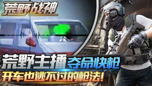 荒野战神03:荒野主播夺命快枪,开车也逃不过的枪法!