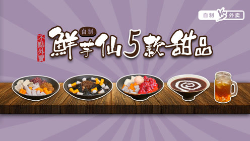 自制5款鲜芋仙甜品,原料便宜味道佳,让美食赶走你的坏心情!