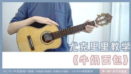 NO.78《牛奶面包》杨紫《亲爱的热爱的》尤克里里弹唱教学