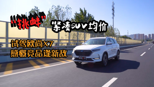 """""""挑衅""""紧凑SUV均价 试驾欧尚X7 感慨竞品逢新敌"""