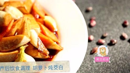 产后饮食第1周平补期:胡萝卜炖茭白,调理元气消水肿