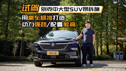 试驾别克中大型SUV昂科旗 用豪车标准打造 动力强劲/配置够高