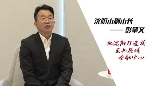 沈阳市副市长彭肇文:把沈阳打造成东北区域金融中心