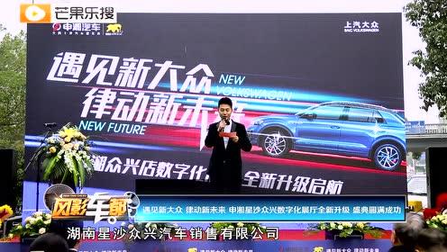 视频丨遇见新大众 律动新未来 申湘星沙众兴数字化展厅全新升级