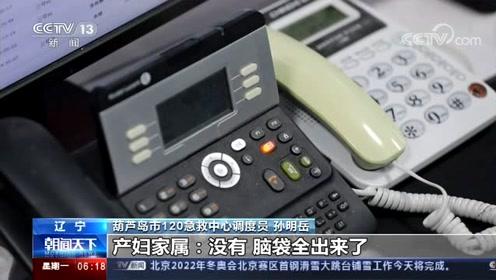 """辽宁葫芦岛 孕妇深夜临产 120调度员""""远程接生"""""""