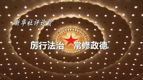 新华社评论员:厉行法治 常修政德