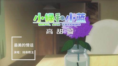 排骨教主X《小绿和小蓝》高甜篇MV—《最美的情话》和白色情人节更配哦