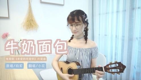 《牛奶面包》杨紫 电视剧《亲爱的热爱的》片尾曲 尤克里里弹唱
