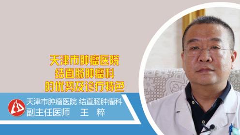 天津市肿瘤医院结直肠肿瘤科的诊疗优势及特色