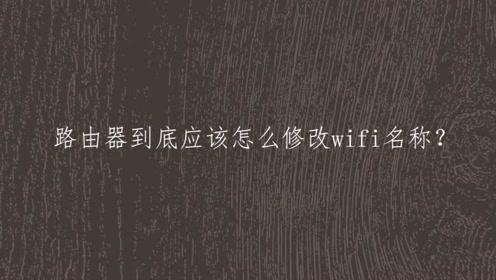 路由器到底应该怎么修改wifi名称?