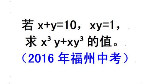 2016年福州中考题,x+y=10,xy=1,求x³y+xy³的值
