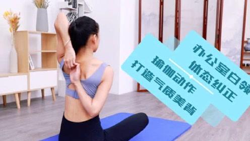 三个瑜伽动作,办公室白领纠正体态,打造气质美背!