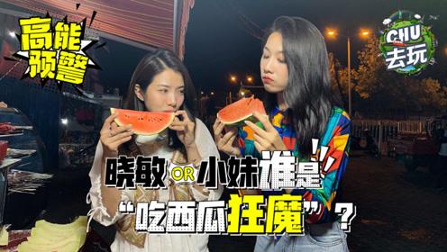 """车若初见:《CHU去玩》:高能预警!晓敏小妹谁是""""吃西瓜狂魔""""?"""