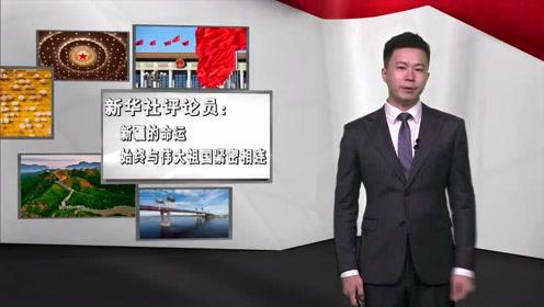新华社评论员:新疆的命运始终与伟大祖国紧密相连