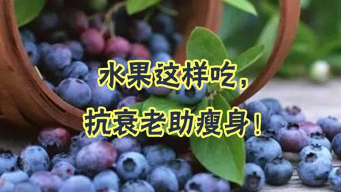 水果怎么吃才能减肥?健康医师:水果这样吃,抗衰老助瘦身!