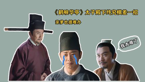 《鹤唳华亭》太子殿下终究棋差一招,亲爹也很难办