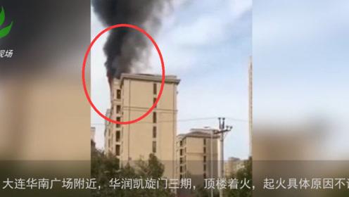 突发!大连华润凯旋门三期 顶楼起火具体原因不详