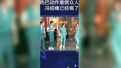 热巴动作难倒众人,冯绍峰已经疯了
