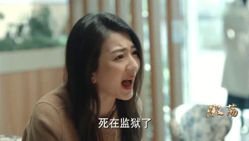 《激荡》顾思思怒骂陆江涛不是人,把你当成亲哥哥结果却把姥爷送进监狱