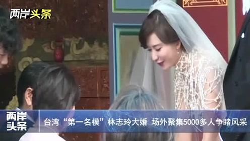 """台湾""""第一名模""""林志玲大婚 场外聚集5000多人争睹风采"""