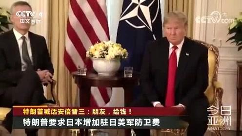 特朗普喊话安倍晋三:朋友,给钱!特朗普要求日本增加驻日美军防卫费