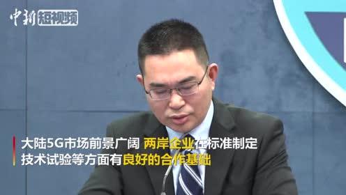国台办:希望两岸企业能够共同构建全球化的5G产业链