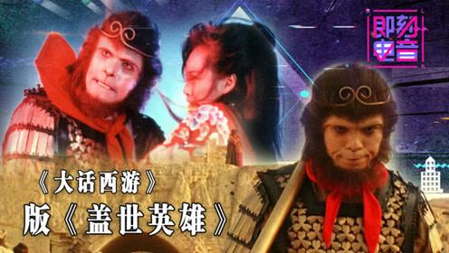 《大话西游》版《即刻电音》,谁是紫霞仙子的《盖世英雄》