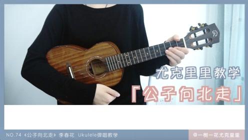 NO.74《公子向北走》李春花 尤克里里弹唱教学教程 上