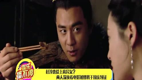 杜淳恋爱上离异女?两人深夜看电影被爆将于国庆领证