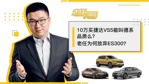 老任问答丨10万的捷达VS5值得买吗?宝马5系和ES怎么选?