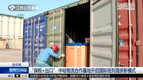 """连云港:""""保税+出口""""中哈物流合作基地开启国际班列混拼新模式"""