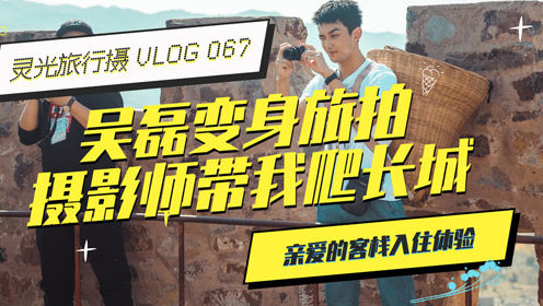 灵光旅行摄:VLOG 067 吴磊变身旅拍摄影师,带我爬长城