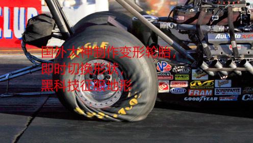 国外大神制作变形轮胎,即时切换形状,黑科技征服地形!
