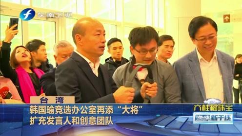 """韩国瑜竞选团队再添两员""""大将"""",这对他的选情有何帮助?"""