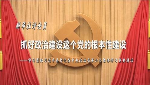 新华社评论员:抓好政治建设这个党的根本性建设