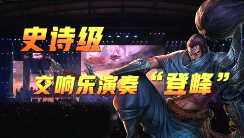 "LOL音乐节:前方高燃!史诗级交响乐演奏""登峰"""