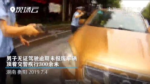 男子无证驾驶逾期未报废车辆 顶着交警疾行300余米