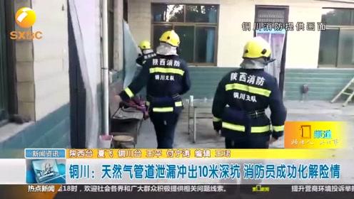 铜川:天然气管道泄漏冲出10米深坑 消防人员成功化解险情
