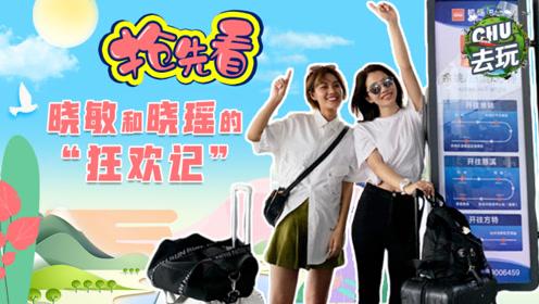 """《CHU去玩》:抢先看!晓敏和晓瑶的""""狂欢记"""""""