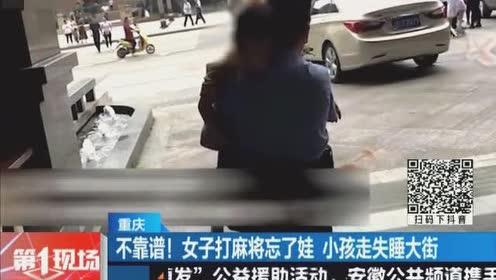 重庆:不靠谱!女子打麻将忘了娃,孩子走失睡大街