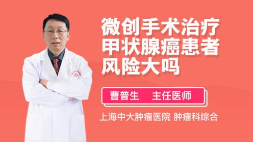 微创手术治疗甲状腺癌患者风险大吗?听听医生怎么说