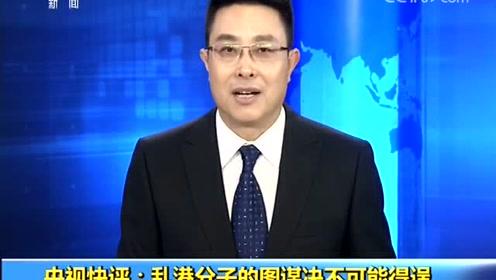 央视快评:乱港分子的图谋决不可能得逞