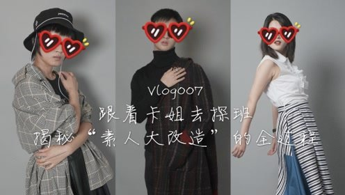 """Vlog007 跟着卡姐去探班 揭秘""""素人大改造""""的全过程"""