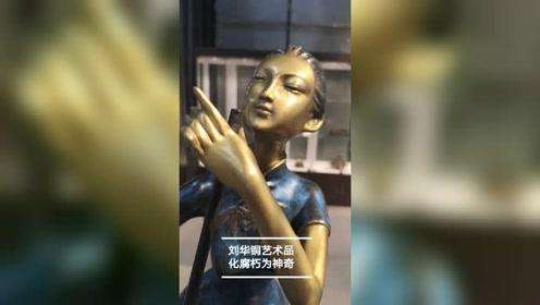 杭州艺术家刘华 铜艺术品展览 化腐朽为神奇