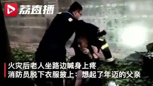 火灾后老人坐路边喊疼,消防员脱下衣服披上:想起了年迈的父亲