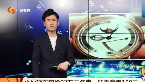 小伙子砸车窗偷价值23万的手表,转手竟然卖了150块!