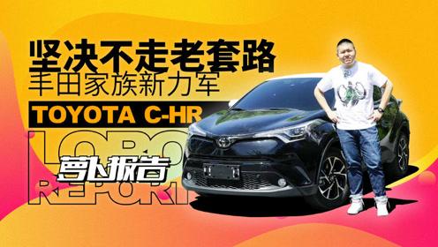 坚决不走老套路的家族新力军 丰田C-HR